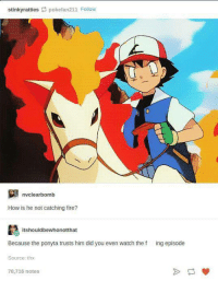 Watch the episode.: stinky ratties pokefan211 Follow  nvclear bomb  How is he not catching fire?  itshouldbewthonotthat  Because the ponyta trusts him did you even watch the f ing episode  Source: thx  78,716 notes Watch the episode.