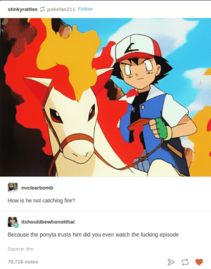 This Pokémon fan isnt horsing around: stinkyrattiespokefan211 Follow  nvclearbomb  How is he not catching fire?  itshouldbewhonotthat  Because the ponyta trusts him did you even watch the fucking episode  Source: thx  78,716 notes This Pokémon fan isnt horsing around
