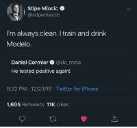 Iphone, Twitter, and Train: Stipe Miocic  @stipemiocic  l'm always clean. I train and drink  Modelo  Daniel Cormier Q @dc_mma  He tested positive again!  8:22 PM 12/23/18 Twitter for iPhone  1,605 Retweets 11K Likes