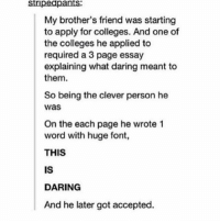 THIS. IS. DARING. https://t.co/qvglqdKevL: stipeapants  My brother's friend was starting  to apply for colleges. And one of  the colleges he applied to  required a 3 page essay  explaining what daring meant to  them  So being the clever person he  was  On the each page he wrote 1  word with huge font,  THIS  IS  DARING  And he later got accepted. THIS. IS. DARING. https://t.co/qvglqdKevL