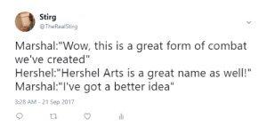 "Wow, Arts, and Got: Stirg  @TheRealStirg  Marshal:""Wow, this is a great form of combat  we've created""  Hershel:""Hershel Arts is a great name as well!""  Marshal:""I've got a better idea""  3:28 AM - 21 Sep 2017  ti. Marshal Arts?"