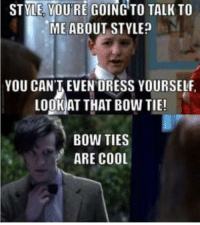STME YOURE GOING TO TALK TO  ME ABOUT STYLE?  YOU CAN'T EVEN DRESS YOURSELF  LogKAT THAT Bow TIE!  BOW TIES  ARE COOL Oh child. Bow Ties ARE cool.  🌹Rose Tyler🌹