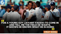 Indian skipper Virat Kohli on Jayant Yadav.: Sto  FOR A YOUNG GUY (JAYANT YADAV) To COME IN  AND TELL ME THE FIELD HE WANTS.  IT SHOWS HE KNOWS WHAT HE IS DOING  53  VIRAT KOHLI Indian skipper Virat Kohli on Jayant Yadav.