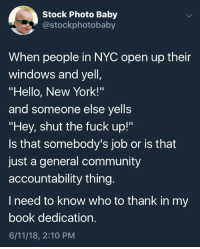 "Community, Hello, and New York: Stock Photo Baby  costockphotobaby  When people in NYC open up their  windows and yell  ""Hello, New York!'""  and someone else yells  ""Hey, shut the fuck up!""  Is that somebody's job or is that  just a general community  accountability thing  I need to know who to thank in my  book dedication  6/11/18, 2:10 PM me🗽irl"