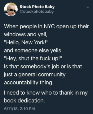 """Community, Hello, and New York: Stock Photo Baby  costockphotobaby  When people in NYC open up their  windows and yell  """"Hello, New York!'""""  and someone else yells  """"Hey, shut the fuck up!""""  Is that somebody's job or is that  just a general community  accountability thing  I need to know who to thank in my  book dedication  6/11/18, 2:10 PM me🗽irl"""