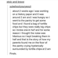Brave, Braves, and Stoic: Stoic-and-brave:  uleshootyouryeout  about 2 weeks ago i was working  on a history paper and it was  around 2 am and i was hungry so i  went to the pantry to get some  food and i found a bag of tortilla  chips but they were really big chips  so i broke one in half and for some  reason i thought the noise was  hilarious so i kept breaking them in  half and that is the story of how my  parents found me on the floor of  the pantry crying hysterically  surrounded by tortilla chips at 2 am  Finals. checkout my new account @beststories.ig!!!! I post funny and cool stories on there XDDD go read them all!!! hope you smile @beststories.ig 👶🏿👶🏿👶🏿👶🏿👶🏿👶🏿👶🏿 @beststories.ig @beststories.ig 👶🏿👶🏿👶🏿👶🏿👶🏿👶🏿👶🏿 @beststories.ig 👶🏿👶🏿👶🏿👶🏿👶🏿👶🏿 @beststories.ig 👶🏿👶🏿👶🏿👶🏿👶🏿👶🏿