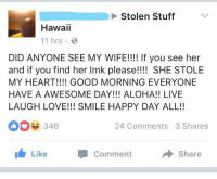 Love, Good Morning, and Good: Stolen Stuff  Hawaii  11 hrs  DID ANYONE SEE MY WIFE!!!! If you see her  and if you find her Imk please!!!! SHE STOLE  MY HEART!!!! GOOD MORNING EVERYONE  HAVE A AWESOME DAY!!! ALOHA!! LIVE  LAUGH LOVE!!! SMILE HAPPY DAY ALL!!  0346  24 Comments 3 Shares  Like  Comment  Share SMILE HAPPY DAY ALL!!
