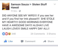 "Love, Good Morning, and Good: Stolen Stuff  Samson Souza  Hawaii  11 hrs .  DID ANYONE SEE MY WIFE!!!! If you see her  and if you find her Imk please!! SHE STOLE  MY HEART!!!! GOOD MORNING EVERYONE  HAVE A AWESOME DAY!!! ALOHA!! LIVE  LAUGH LOVE!!! SMILE HAPPY DAY ALL!!  346  24 Comments 3 Shares  Like Comment  → Share <p>Wholesome Thievery via /r/wholesomememes <a href=""http://ift.tt/2eLu97u"">http://ift.tt/2eLu97u</a></p>"