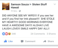 Morning Everyone: Stolen Stuff  Samson Souza  Hawaii  11 hrs  DID ANYONE SEE MY WIFE!!!! If you see her  and if you find her Imk please!!!! SHE STOLE  MY HEART!!!! GOOD MORNING EVERYONE  HAVE A AWESOME DAY!!! ALOHA!! LIVE  LAUGH LOVE!!! SMILE HAPPY DAY ALL!!  346  24 Comments 3 Shares  1 Like  Comment  Share