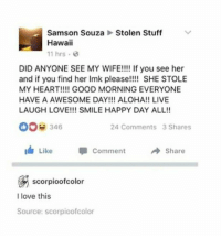"Love, Good Morning, and Good: Stolen Stuff  Samson Souza  Hawaii  11 hrs.  DID ANYONE SEE MY WIFE!!!! If you see her  and if you find her Imk please!!!! SHE STOLE  MY HEART!!!! GOOD MORNING EVERYONE  HAVE A AWESOME DAY!!! ALOHA!! LIVE  LAUGH LOVE!!! SMILE HAPPY DAY ALL!!  00e 346  24 Comments 3 Shares  I Like  Comment  → Share  scorpioofcolor  I love this  Source: scorpioofcolor <p>Loving husband via /r/wholesomememes <a href=""http://ift.tt/2GB5ETM"">http://ift.tt/2GB5ETM</a></p>"