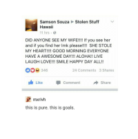 "Goals, Love, and Good Morning: Stolen Stuff  Samson Souza  Hawaii  11 hrs  DID ANYONE SEE MY WIFE!!!! If you see her  and if you find her Imk please!!!! SHE STOLE  MY HEART!!!! GOOD MORNING EVERYONE  HAVE A AWESOME DAY!!! ALOHA!! LIVE  LAUGH LOVE!!! SMILE HAPPY DAY ALL!!  346  24 Comments 3 Shares  Like  Comment  → Share  mxrivh  this is pure. this is goals. <p>A happy guy. via /r/wholesomememes <a href=""http://ift.tt/2uRXtA9"">http://ift.tt/2uRXtA9</a></p>"
