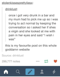 "I love how done the mom is with her: stolenkissesprettyliesx:  drinklust  once i got very drunk in a bar and  my mum had to pick me up so i was  trying to act normal by keeping the  conversation so i asked her if shes  a virgin and she looked at me with  pain in her eyes and said""i wish i  was""  this is my favourite post on this whole  goddamn website  Source: drinklust  299,777 notes I love how done the mom is with her"