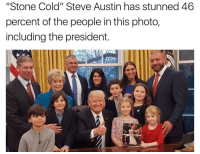 "Funny, Stone Cold Steve Austin, and Cold: ""Stone Cold"" Steve Austin has stunned 46  percent of the people in this photo,  including the president. Lmao it's true"