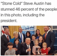 """let that sink in...: """"Stone Cold"""" Steve Austin has  stunned 46 percent of the people  in this photo, including the  president. let that sink in..."""