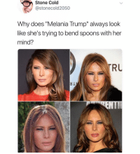 "Funny, Melania Trump, and Trump: Stone Cold  @stonecold2050  Why does ""Melania Trump"" always look  like she's trying to bend spoons with her  mind?  RU  dl Perhaps because she is"