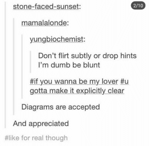 Dumb, Sunset, and Accepted: stone-faced-sunset:  2/10  mamalalonde:  yungbiochemist:  Don't flirt subtly or drop hints  I'm dumb be blunt  #if you wanna be my lover #u  gotta make it explicitly clear  Diagrams are accepted  And appreciated  #like for real though Not very subtle
