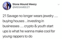 Memes, Savage, and Ups: Stone Mound Meezy  @MEGAMEEZY  21 Savage no longer wears jewelry  buying houses.. .investing in  businesses.. crypto & youth start  ups is what he wanna make cool for  young rappers to do 21Savage a real one 🗡💯 @21savage WSHH