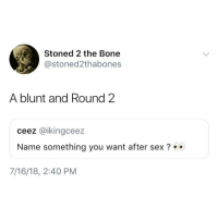 🙏💯: Stoned 2 the Bone  @stoned2thabones  A blunt and Round 2  ceez @ikingceez  Name something you want after sex  7/16/18, 2:40 PM 🙏💯