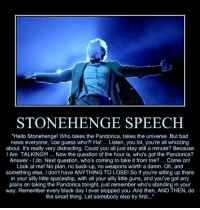 "Bad News Everyone: STONEHENGE SPEECH  ""Hello Stonehenge! Who takes the Pandorica, takes the universe. But bad  news everyone, 'cos guess who?! Ha!. Listen, you lot, you're all whizzing  about. It's really very distracting. Could you all just stay still a minute? Because  Am TALKING!!.. Now the question of the hour is, who's got the Pandorica?  Answer do. Next question, who's coming to take it from me? Come on!  Look at me! No plan, no back-up, no weapons worth a damn. Oh, and  something else, I don't have ANYTHING TO LOSE! So if you're sitting up there  in your silly little spaceship, wih all your silly little guns, and you've got any  plans on taking the Pandorica tonight, just remember who's standing in your  way. Remember every black day I ever stopped you. And then, AND THEN, do  the smart thing. Let somebody else try first..."""