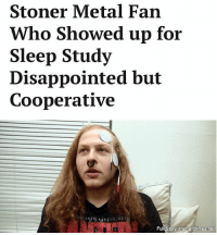 "Disappointed, Memes, and Waves: Stoner Metal Fan  Who Showed up for  Sleep Study  Disappointed but  Cooperative  Full Story& thehardtimes.net ""He would always kind of smirk every 12 hours at 4:20, but even then, there were no visible brain waves."""