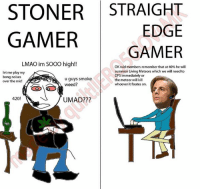 STONER STRAIGHT  EDGE  GAMER  GAMER  LMAO im SOOO high!!  OKraid members remember that at 40% he will  summon Living Meteors which we will need to  let me play my  DPS immediately or  bong noises.  u guys smoke  the meteor will kill  over the mic!  Weed?  whoever it fixates on.  420!  UMAD?