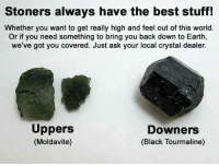 Best, Black, and Earth: Stoners always have the best stuff!  Whether you want to get really high and feel out of this world.  Or if you need something to bring you back down to Earth,  we've got you covered. Just ask your local crystal dealer  Uppers  (Moldavite)  Downers  (Black Tourmaline)