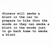 Facts, Weed, and Home: Stoners will smoke a  blunt in the car to  prepare to hike thru the  woods so thev can smoke a  blunt in the woods iust  to go back home to smoke  a blunt Facts 😂