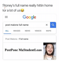 Funny, Google, and Lmao: Stoney's full name really hittin home  for a lot of us  Google  post malone full name  ALL  IMAGES  VIDEOS  VIDEOS MAPS  NEWS  Post Malone  Full name  PostPone MaStudentLoan Lmao