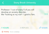 Dank, Fam, and Anxiety: Stony Brook University  Professor: 1 out of every 5 of you will  develop an anxiety disorder.  Me *looking at my row*: Igotchu fam.  7 HOURS  0 REPLIES  O Trending  Source: yikyakapp  SHARE