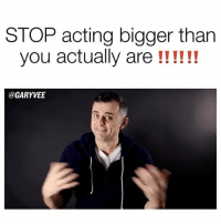 Memes, 🤖, and Real Real: STOP acting bigger than  you actually are  @GARYVEE STOP BEING SO FUCKING FANCY!!! NeverGonnaBeFancy MoreMoreMore - TAG SOMEONE WHO ALWAYS KEEPS IT REAL .. real Humbled
