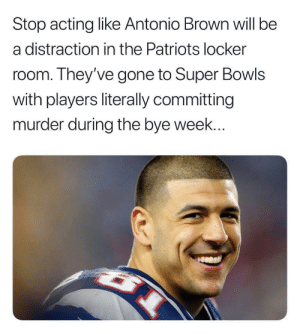 He will be fine.: Stop acting like Antonio Brown will be  a distraction in the Patriots locker  room. They've gone to Super Bowls  with players literally committing  murder during the bye week... He will be fine.