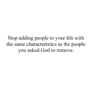 Characteristics: Stop adding people to your life with  the same characteristics as the people  you asked God to remove.
