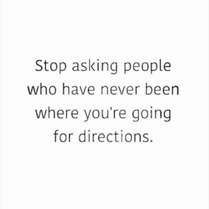 Directions: Stop asking people  who have never been  where you're going  for directions.