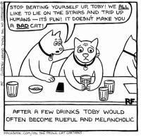 Drinking, Memes, and Beats: STOP BEATING YOURSELF UP TOBY WE ALL  LIKE TO LIE ON THE STAIRS AND TRIP UP  HUMANS  ITS FUN! IT DOESNT MAKE YOU  A BAD CAT!  00  AFTER A FEW DRINKS TO BY WOULD  OFTEN BECOME RUEFUL AND MELANCHOLIC  FACEBOOK, COM ON THE PROwL CAT CAR to NS A Late Night in the Cat Bar... #Cats #Ontheprowl #Rupertfawcett
