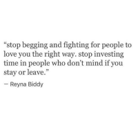 """Love, Time, and Mind: """"stop begging and fighting for people to  love you the right way. stop investing  time in people who don't mind if you  stay or leave.""""  05  Reyna Biddy"""