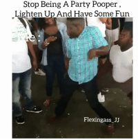 Memes, 🤖, and Fun: Stop Being A Party Pooper  Lighten Up And Have Some Fun  Flexingass JJ Bruhhh song came on 😂😂😂🔥🔥🔥🔥💯💯 Follow @flexingass_jj flexingassjj