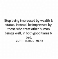 Tag • Share • Like Stop being impressed by wealth & status. Instead, be impressed by those who treat other human beings well, in both good times & bad. muftimenk muftimenkfanpage muftimenkreminders Follow: @muftimenkofficial: Stop being impressed by wealth &  status. Instead, be impressed by  those who treat other human  beings well, in both good times &  bad  MUFTI ISMAIL MENK Tag • Share • Like Stop being impressed by wealth & status. Instead, be impressed by those who treat other human beings well, in both good times & bad. muftimenk muftimenkfanpage muftimenkreminders Follow: @muftimenkofficial