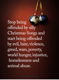 Christmas, Memes, and Animal: Stop being  offended by silly  Christmas Songs and  start being offended  by evil, hate, violence,  greed, wars, poverty,  world hunger, injustice,  homelessness and  animal abuse. <3