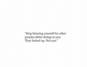 They, You, and For: Stop blaming yourself for other  peoples shitty doings to you.  They fucked up. Not you.