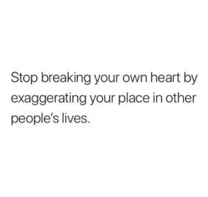 Your Place: Stop breaking your own heart by  exaggerating your place in other  people's lives