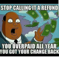 """Memes, Tax Refund, and 🤖: STOP CALLING ITAREFUND  YOUOVERPAID ALL YEAR  YOU GOT YOUR CHANGE BACK A tax """"refund""""."""