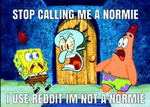 Reddit, Normie, and Calling: STOP CALLING ME A NORMIE  I USE REDDIT IM NOT A NORMIE YOU'RE THE NORMIE, R/DANKMEMES SAID SO