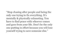 """Fix Everything: """"Stop chasing after people and being the  only one trying to fix everything. It's  mentally & physically exhausting. You  have to find peace with whoever comes  and goes from your life. Don't be the only  one putting in effort because you will lose  yourself trying to save someone else."""""""