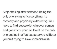 Fix Everything: Stop chasing after people & being the  only one trying to fix everything. It's  mentally and physically exhausting. You  have to find peace with whoever comes  and goes from your life. Don't be the only  one putting in effort because you will lose  yourself trying to save someone else.