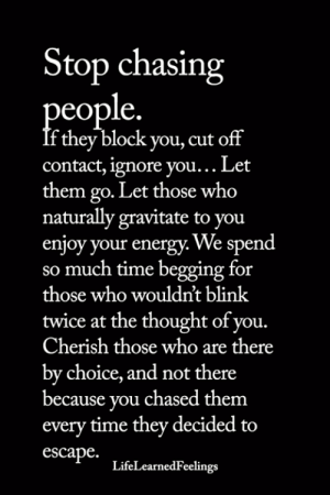 Energy, Memes, and Time: Stop chasing  le.  eop  f they block you, cut off  contact, ignore you... Let  them go. Let those who  naturally gravitate to you  enjoy your energy. ve spend  so much time begging for  those who wouldn't blink  twice at the thought of you.  Cherish those who are there  by choice, and not there  because you chased them  every time they decided to  escape.  LifeLearnedFeelings <3
