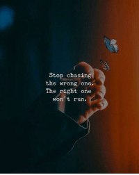 Run, One, and Stop: Stop chasing  the wrong one.  The right one  won't run.