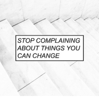 Change, Can, and You: STOP COMPLAINING  ABOUT THINGS YOU  CAN CHANGE