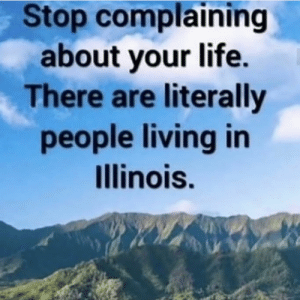 Me_irl: Stop complaining  about your life.  There are literally  people living in  Illinois. Me_irl