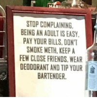 Friends, Dank Memes, and Bills: STOP COMPLAINING  EING AN ADULT IS EASY  PAY YOUR BILLS. DON'  SMOKE METH, KEEP A  EW CLOSE FRIENDS,WEAR  DEODORANT AND TIP YOUR  BARTENDER. It's not that complicated