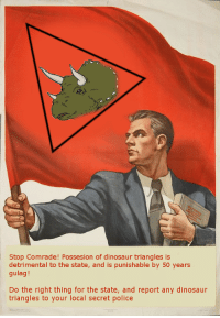 Dinosaur, Police, and Do the Right Thing: Stop Comrade! Possesion of dinosaur triangles is  detrimental to the state, and is punishable by 50 years  gulag!  Do the right thing for the state, and report any dinosaur  triangles to your local secret police